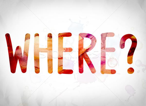 Where? Concept Watercolor Word Art Stock photo © enterlinedesign